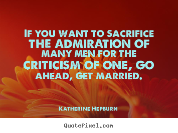 Katherine Hepburn picture quote - If you want to sacrifice the admiration of many men for.. - Inspirational quote