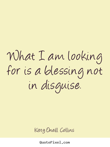Create graphic picture quotes about inspirational - What i am looking for is a blessing not in disguise.