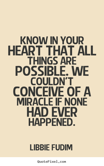 Inspirational quote - Know in your heart that all things are possible...