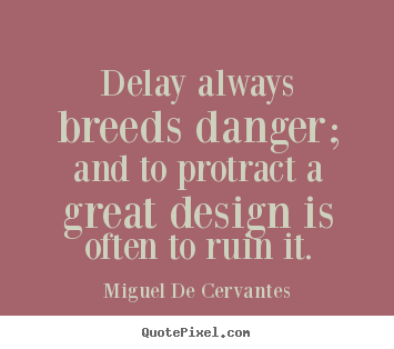 Inspirational quote - Delay always breeds danger; and to protract a great..
