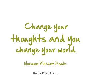 Quotes about inspirational - Change your thoughts and you change your world.