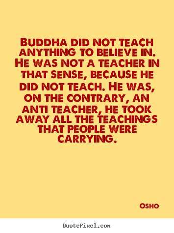Buddha did not teach anything to believe in. he.. Osho famous inspirational quote