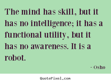 Quote about inspirational - The mind has skill, but it has no intelligence; it has a..
