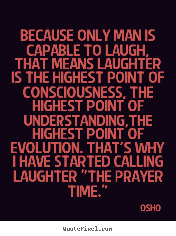 Quotes about inspirational - Because only man is capable to laugh, that means laughter is the highest..