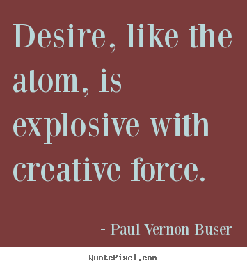 Design custom picture quotes about inspirational - Desire, like the atom, is explosive with creative force.