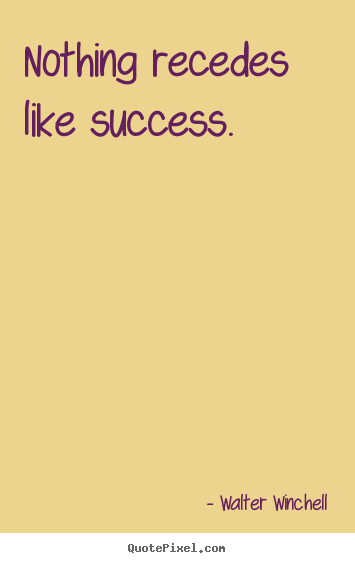 Inspirational sayings - Nothing recedes like success.