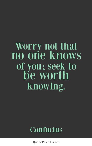 Create your own picture quotes about inspirational - Worry not that no one knows of you; seek to be worth knowing.