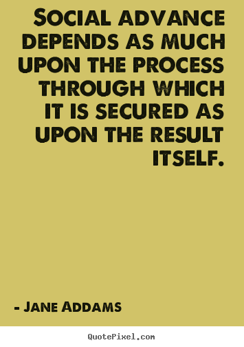 Inspirational quote - Social advance depends as much upon the process through which it is secured..