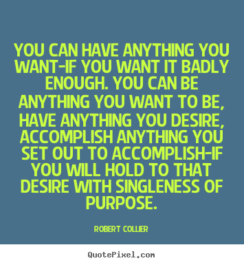 Inspirational quote - You can have anything you want-if you want it badly enough. you can..
