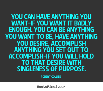Robert Collier image quotes - You can have anything you want-if you want it badly.. - Inspirational quotes