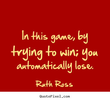 In this game, by trying to win; you automatically lose. Ruth Ross greatest inspirational quotes