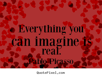 Pablo Picasso picture quotes - Everything you can imagine is real. - Inspirational quotes