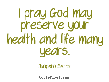 Quotes about inspirational - I pray god may preserve your health and life many years.