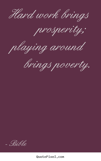 Bible picture quotes - Hard work brings prosperity; playing around brings.. - Inspirational quote