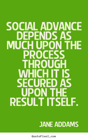 Social advance depends as much upon the process through.. Jane Addams great inspirational quotes