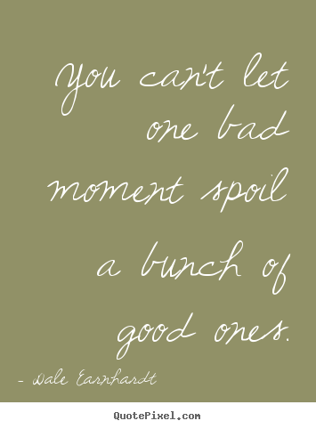 Create your own picture quote about inspirational - You can't let one bad moment spoil a bunch of good ones.