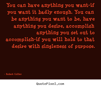 Robert Collier picture quotes - You can have anything you want-if you want it badly enough. you.. - Inspirational quote