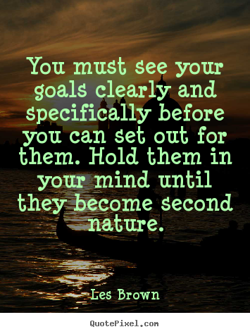 Inspirational quotes - You must see your goals clearly and specifically..