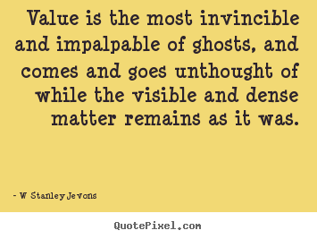 Value is the most invincible and impalpable of.. W Stanley Jevons greatest inspirational quotes
