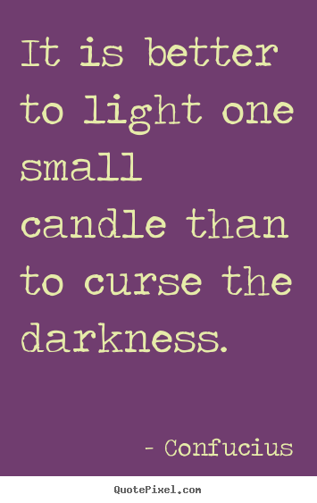 Confucius picture quotes - It is better to light one small candle than to curse the darkness. - Inspirational quotes