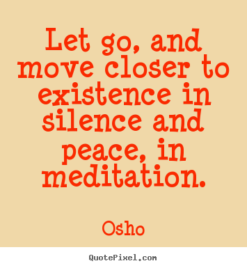 Inspirational quotes - Let go, and move closer to existence in silence and peace,..
