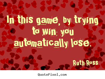 Inspirational sayings - In this game, by trying to win; you automatically lose.