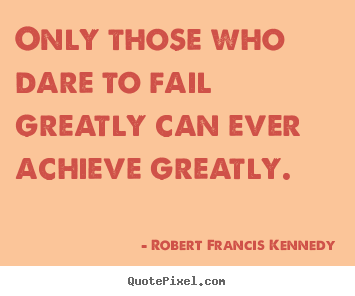 How to make photo quote about inspirational - Only those who dare to fail greatly can ever achieve greatly.