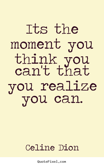 Celine Dion picture quotes - Its the moment you think you can't that you realize.. - Inspirational quote