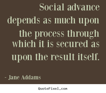 Social advance depends as much upon the process.. Jane Addams popular inspirational quote