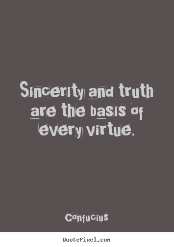 Sincerity and truth are the basis of every.. Confucius greatest inspirational quote