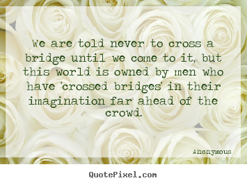 Create poster quote about inspirational - We are told never to cross a bridge until..