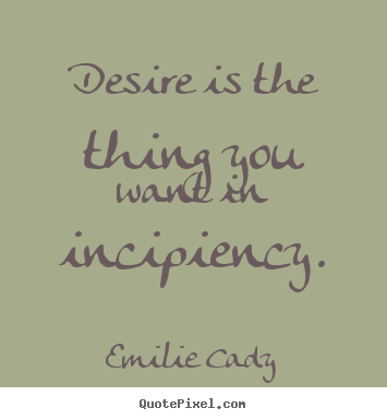 Quote about inspirational - Desire is the thing you want in incipiency.