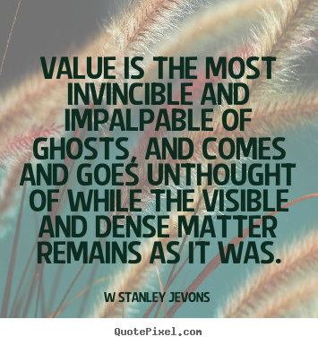 Design your own picture quotes about inspirational - Value is the most invincible and impalpable of ghosts, and comes..