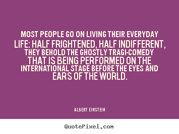 Inspirational quotes - Most people go on living their everyday life: half frightened, half indifferent,..