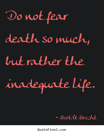 Do not fear death so much, but rather the inadequate life. Bertolt Brecht greatest inspirational quotes