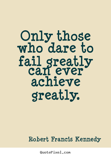 Only those who dare to fail greatly can ever achieve greatly. Robert Francis Kennedy popular inspirational quotes