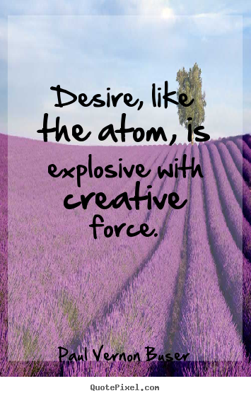 Paul Vernon Buser picture quotes - Desire, like the atom, is explosive with creative force. - Inspirational quote
