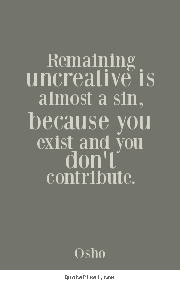 Osho picture quotes - Remaining uncreative is almost a sin, because.. - Inspirational quotes