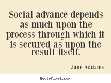 Quotes about inspirational - Social advance depends as much upon the process through which it is secured..