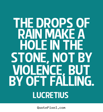 Inspirational quotes - The drops of rain make a hole in the stone,..