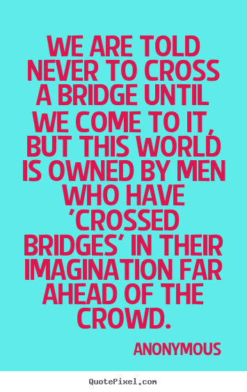 Design picture quotes about inspirational - We are told never to cross a bridge until we come..