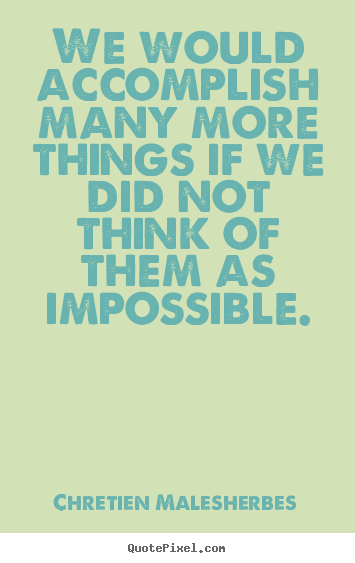 Inspirational sayings - We would accomplish many more things if we did not think of them as impossible.