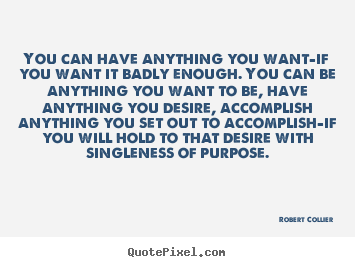 Robert Collier picture quote - You can have anything you want-if you want it badly enough. you can be.. - Inspirational quotes