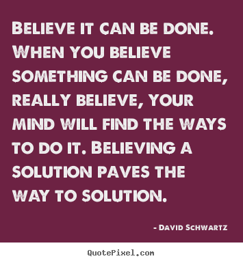 Diy picture quotes about inspirational - Believe it can be done. when you believe something can be done, really..