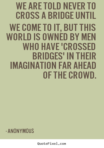 Anonymous photo sayings - We are told never to cross a bridge until we come to it, but this.. - Inspirational quote