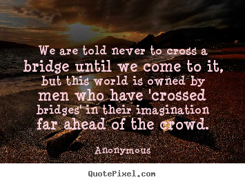 Design custom picture quotes about inspirational - We are told never to cross a bridge until we come to it, but..