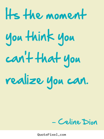 Celine Dion picture quotes - Its the moment you think you can't that you realize.. - Inspirational quotes