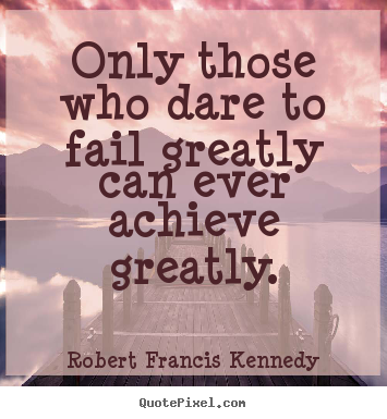 Sayings about inspirational - Only those who dare to fail greatly can ever achieve greatly.