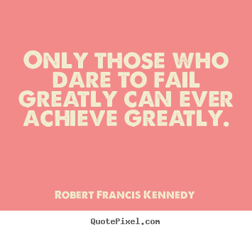Quotes about inspirational - Only those who dare to fail greatly can ever achieve..