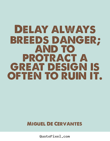 Miguel De Cervantes picture quotes - Delay always breeds danger; and to protract.. - Inspirational quote